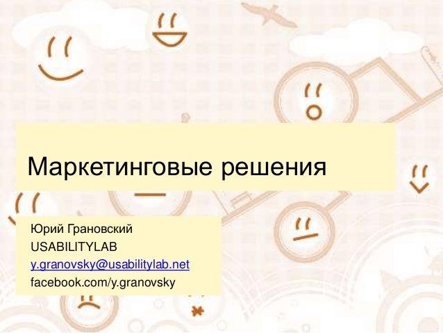 Маркетинговые решения  Юрий Грановский  USABILITYLAB  y.granovsky@usabilitylab.net  facebook.com/y.granovsky