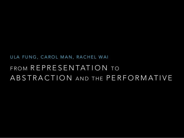 ULA FUNG, CAROL MAN, RACHEL WA I  FROM REPRESENTATION TO  ABSTRACTION AND THE PERFORMATIVE