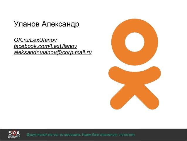 Уланов Александр OK.ru/LexUlanov facebook.com/LexUlanov aleksandr.ulanov@corp.mail.ru Дедуктивный метод тестировщика. Ищем...