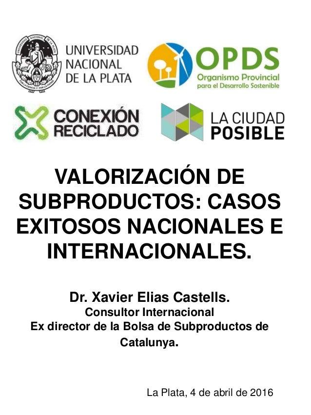 VALORIZACIÓN DE SUBPRODUCTOS: CASOS EXITOSOS NACIONALES E INTERNACIONALES. Dr. Xavier Elias Castells. Consultor Internacio...