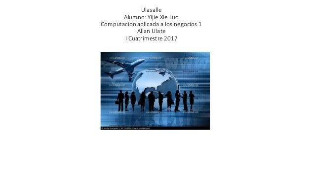 Ulasalle Alumno: Yijie Xie Luo Computacion aplicada a los negocios 1 Allan Ulate I Cuatrimestre 2017