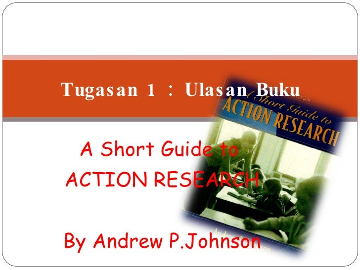 A Short Guide to  ACTION RESEARCH By Andrew P.Johnson Tugasan 1 : Ulasan Buku