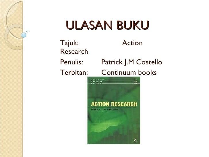 ULASAN BUKU  Tajuk:  Action Research Penulis:  Patrick J.M Costello Terbitan: Continuum books