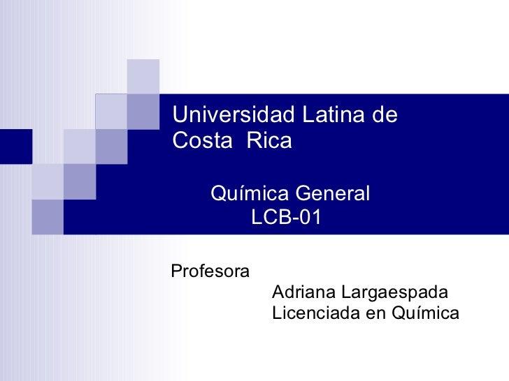 Universidad Latina de    Costa  Rica Química General    LCB-01 Profesora Adriana Largaespada  Licenciada en Química