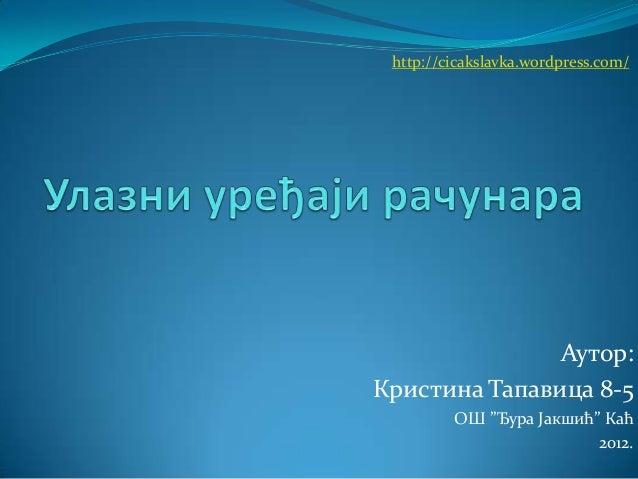 http://cicakslavka.wordpress.com/  Аутор: Кристина Тапавица 8-5 ОШ ''Ђура Јакшић'' Каћ 2012.