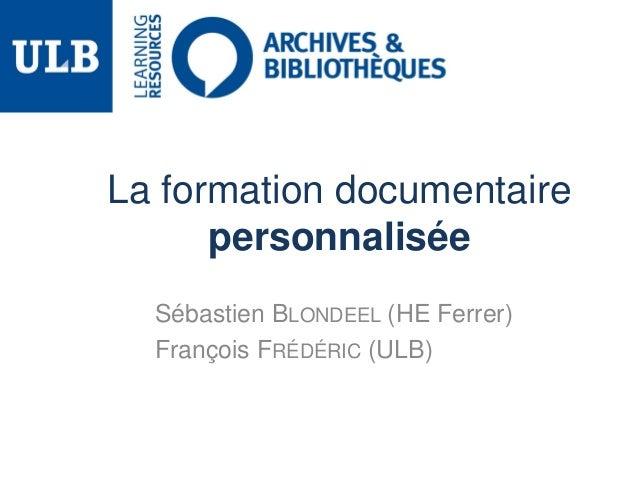 La formation documentaire personnalisée Sébastien BLONDEEL (HE Ferrer) François FRÉDÉRIC (ULB)