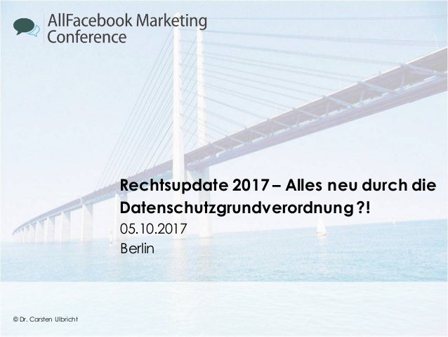 © Dr. Carsten Ulbricht 1 © Dr. Carsten Ulbricht Rechtsupdate 2017 – Alles neu durch die Datenschutzgrundverordnung?! 05.10...