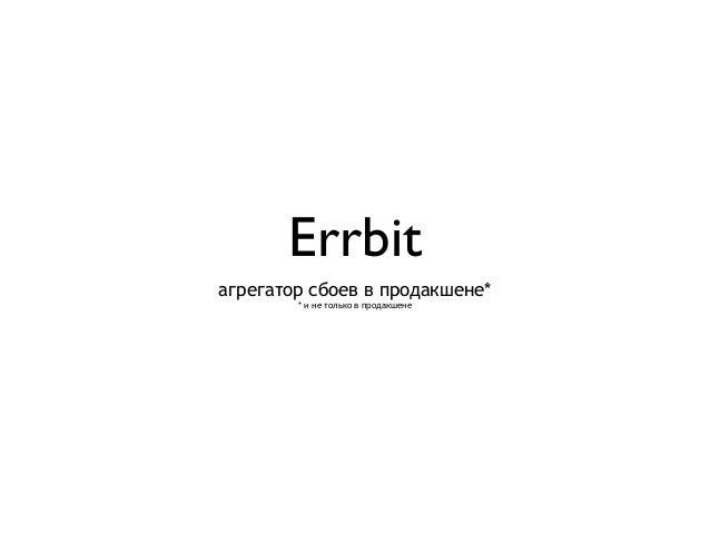 Errbit агрегатор сбоев в продакшене* * и не только в продакшене