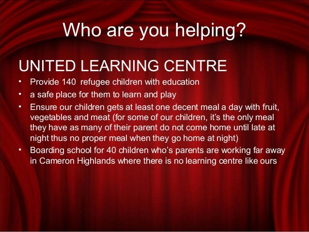 Who are you helping? UNITED LEARNING CENTRE • Provide 140 refugee children with education • a safe place for them to learn...