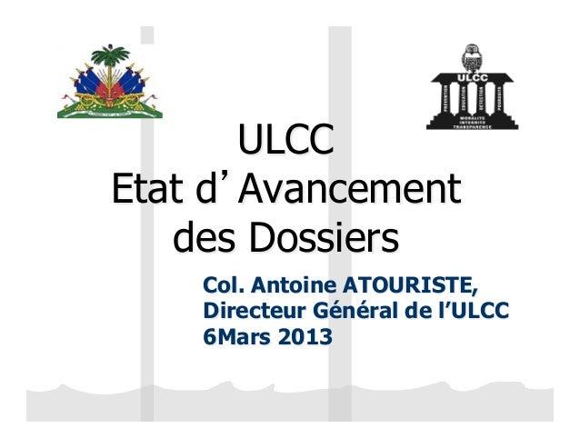 ULCCEtat d'Avancement   des Dossiers    Col. Antoine ATOURISTE,    Directeur Général de l'ULCC    6Mars 2013