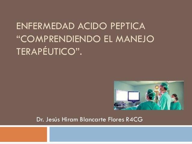 """ENFERMEDAD ACIDO PEPTICA """"COMPRENDIENDO EL MANEJO TERAPÉUTICO"""".  Dr. Jesús Hiram Blancarte Flores R4CG"""