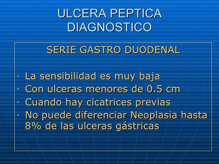 ULCERA PEPTICA DIAGNOSTICO <ul><li>SERIE GASTRO DUODENAL </li></ul><ul><li>La sensibilidad es muy baja </li></ul><ul><li>C...