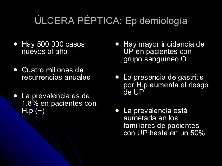ÚLCERA PÉPTICA: Epidemiología <ul><li>Hay 500 000 casos nuevos al año </li></ul><ul><li>Cuatro millones de recurrencias an...