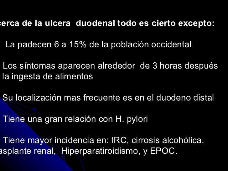 Acerca de la ulcera  duodenal todo es cierto excepto:  a).  La padecen 6 a 15% de la población occidental b). Los síntomas...