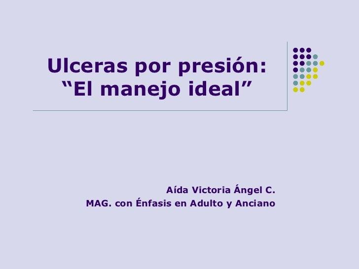 """Ulceras por presión: """"El manejo ideal""""                  Aída Victoria Ángel C.   MAG. con Énfasis en Adulto y Anciano"""
