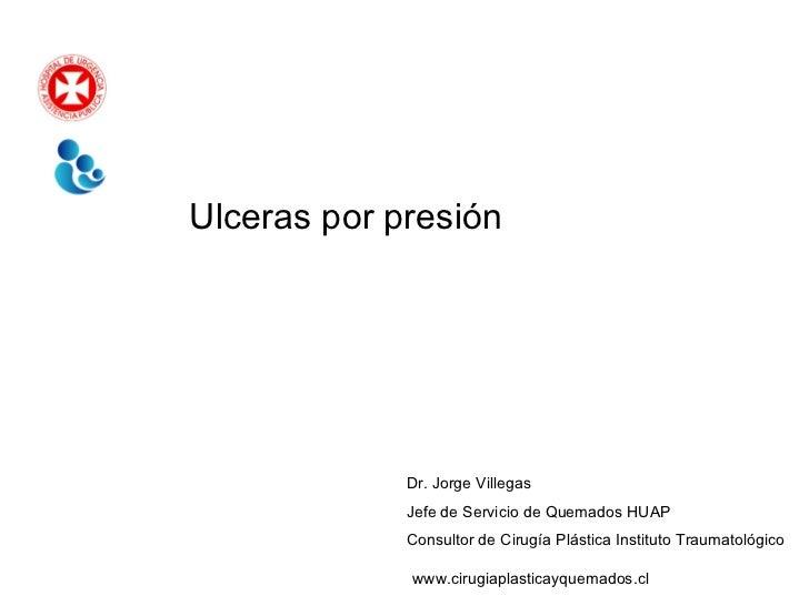 Ulceras por presión Dr. Jorge Villegas Jefe de Servicio de Quemados HUAP Consultor de Cirugía Plástica Instituto Traumatol...