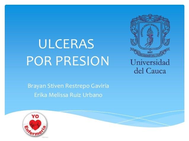 ULCERAS  POR PRESION  Brayan Stiven Restrepo Gaviria  Erika Melissa Ruiz Urbano