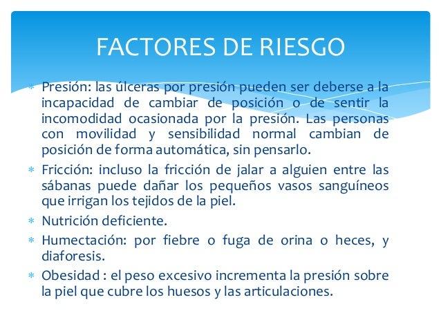 FACTORES DE RIESGO   Presión: las úlceras por presión pueden ser deberse a la  incapacidad de cambiar de posición o de se...