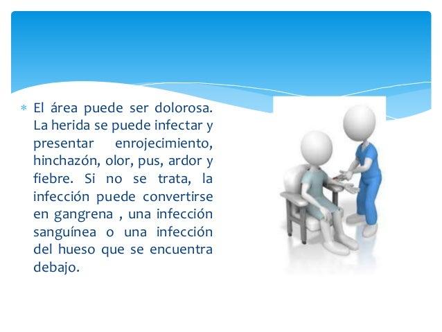  El área puede ser dolorosa.  La herida se puede infectar y  presentar enrojecimiento,  hinchazón, olor, pus, ardor y  fi...