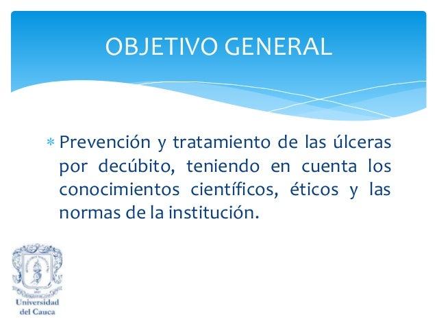 OBJETIVO GENERAL   Prevención y tratamiento de las úlceras  por decúbito, teniendo en cuenta los  conocimientos científic...