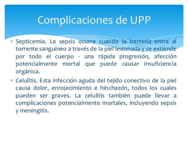 Complicaciones de UPP   Septicemia. La sepsis ocurre cuando la bacteria entra al  torrente sanguíneo a través de la piel ...