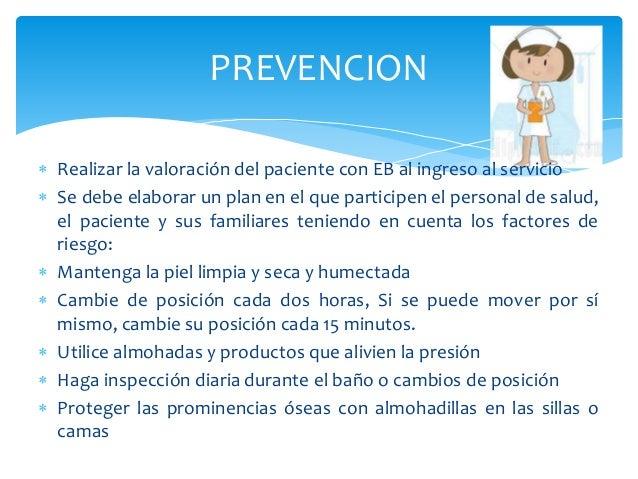 PREVENCION   Realizar la valoración del paciente con EB al ingreso al servicio   Se debe elaborar un plan en el que part...
