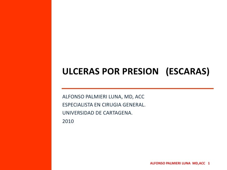 ULCERAS POR PRESION   (ESCARAS)<br />ALFONSO PALMIERI LUNA, MD, ACC<br />ESPECIALISTA EN CIRUGIA GENERAL.<br />UNIVERSIDAD...