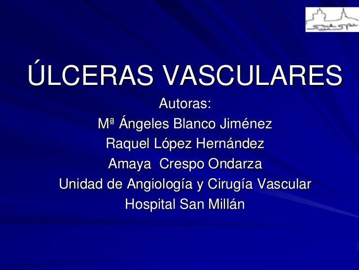 ÚLCERAS VASCULARES                 Autoras:       Mª Ángeles Blanco Jiménez         Raquel López Hernández         Amaya C...