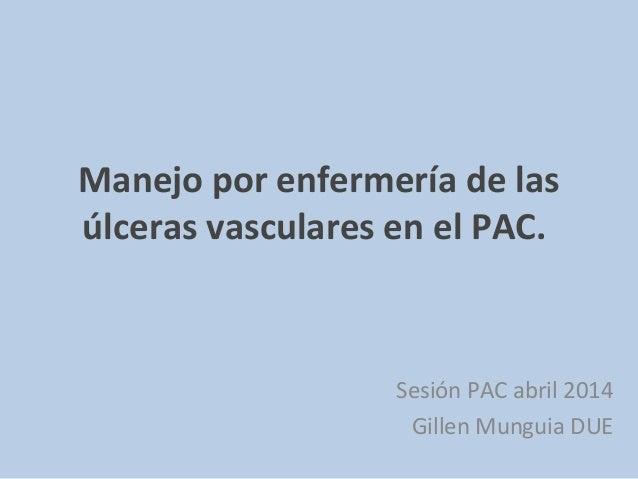 Manejo por enfermería de las úlceras vasculares en el PAC. Sesión PAC abril 2014 Gillen Munguia DUE