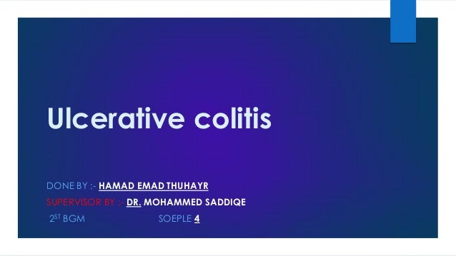 Ulcerative colitis DONE BY :- HAMAD EMAD THUHAYR SUPERVISOR BY :- DR. MOHAMMED SADDIQE  2ST BGM  SOEPLE 4