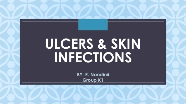 C ULCERS & SKIN INFECTIONS BY: R. Nandinii Group K1