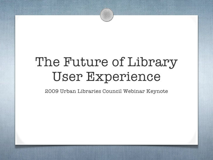 The Future of Library   User Experience  2009 Urban Libraries Council Webinar Keynote