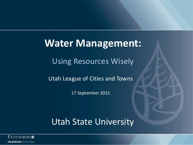 Using Resources Wisely Water Management: Utah League of Cities and Towns 17 September 2015 Utah State University