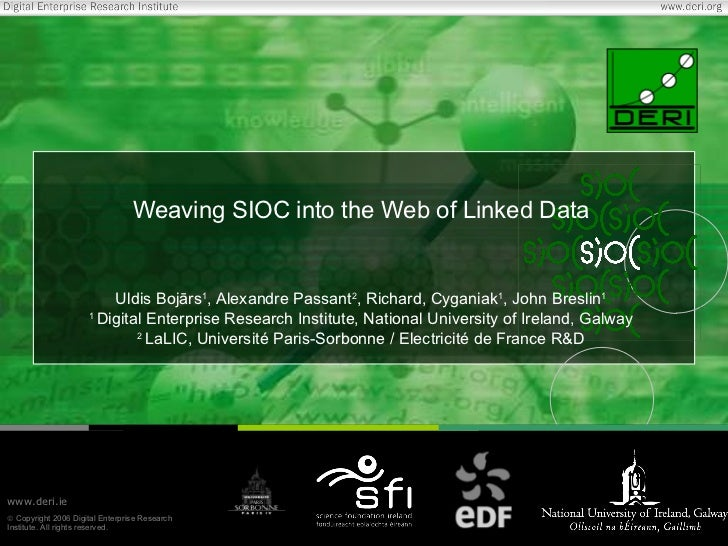 Weaving SIOC into the Web of Linked Data Uldis Boj ā rs 1 , Alexandre Passant 2 , Richard, Cyganiak 1 , John Breslin 1 1  ...