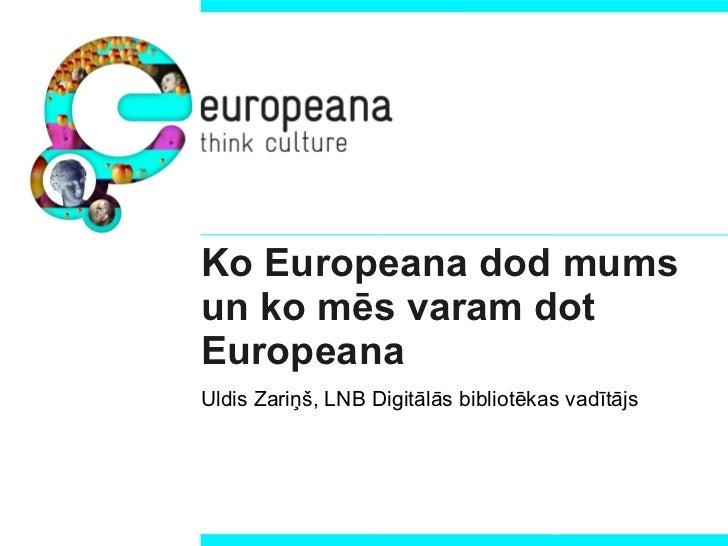 Ko Europeana dod mums un ko mēs varam dot Europeana Uldis Zariņš, LNB Digitālās bibliotēkas vadītājs