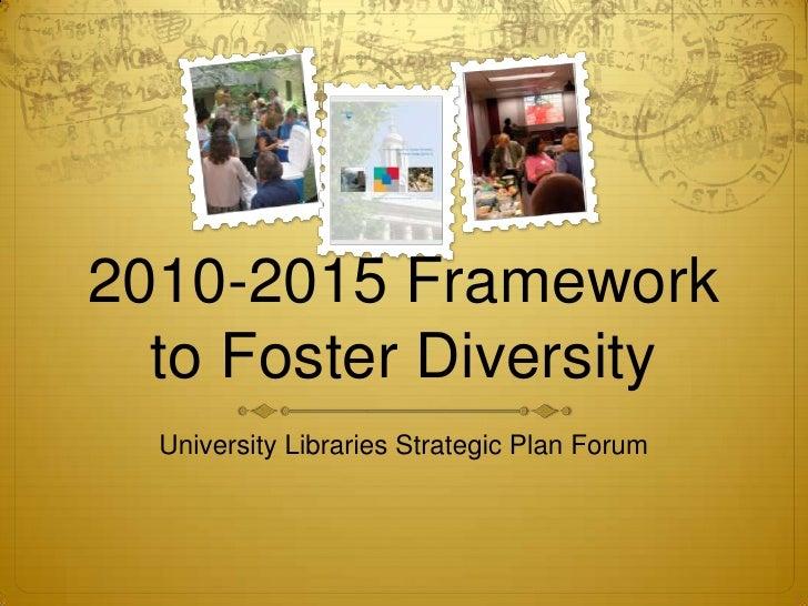 2010-2015 Framework to Foster Diversity<br />University Libraries Strategic Plan Forum<br />