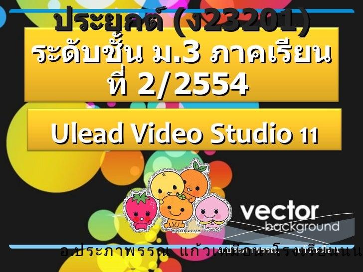 อ . ประภาพรรณ  แก้วเหมือน อ . ประภาพรรณ  แก้วเหมือน  โรงเรียนนนทรีวิทยา Ulead Video Studio 11 วิชา ซอฟต์แวร์ประยุกต์  ( ง ...