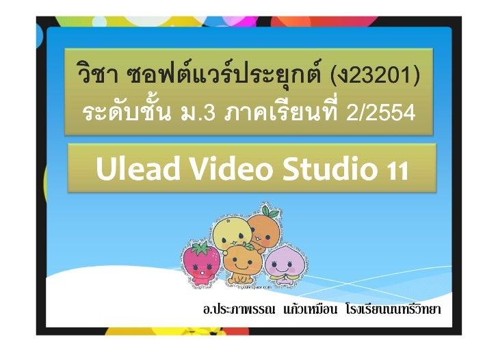 วิชา ซอฟตแวรประยุกต (ง23201)                          23201)ระดับชั้น ม.3 ภาคเรียนที่ 2/2554          ม. Ulead Video St...