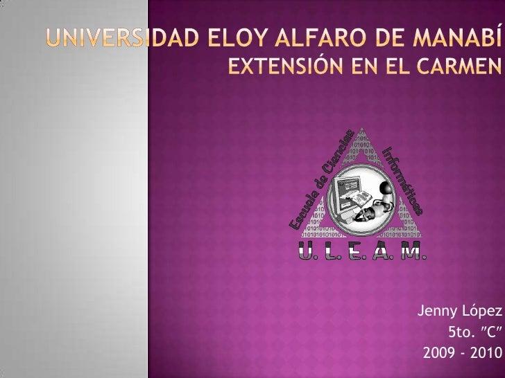 Universidad Eloy Alfaro de ManabíExtensión en El Carmen<br />Jenny López<br />5to. C<br />2009 - 2010<br />