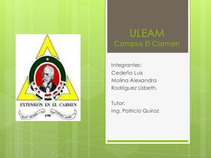 ULEAM Campus El CarmenIntegrantes:Cedeño LuisMolina AlexandraRodríguez Lisbeth.Tutor:Ing. Patricio Quiroz