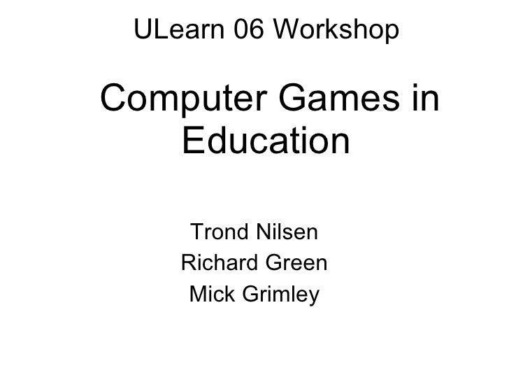 ULearn 06 Workshop   Computer Games in Education Trond Nilsen Richard Green Mick Grimley
