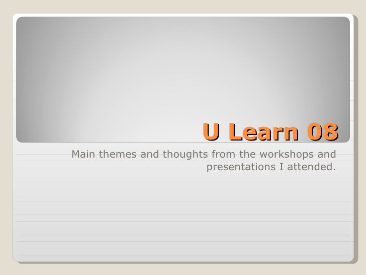 U Learn 08 Main themes and thoughts from the workshops and presentations I attended.