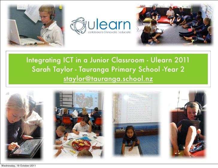 Integrating ICT in a Junior Classroom - Ulearn 2011                    Sarah Taylor - Tauranga Primary School -Year 2     ...