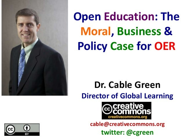 Dr. Cable Green Director of Global Learning cable@creativecommons.org twitter: @cgreen Open Education: The Moral, Business...