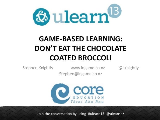 GAME-BASED LEARNING: DON'T EAT THE CHOCOLATE COATED BROCCOLI Stephen Knightly  www.ingame.co.nz Stephen@ingame.co.nz  @skn...