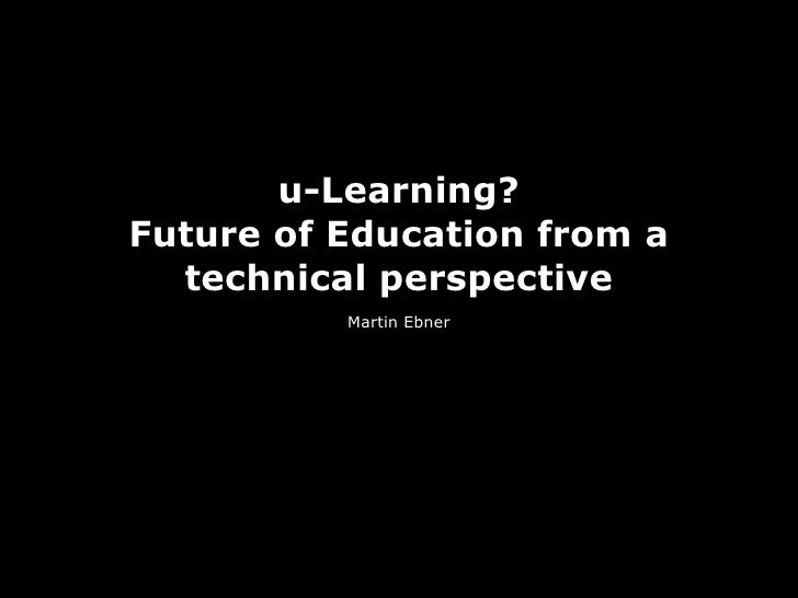 u-Learning? Future of Education from a   technical perspective           Martin Ebner