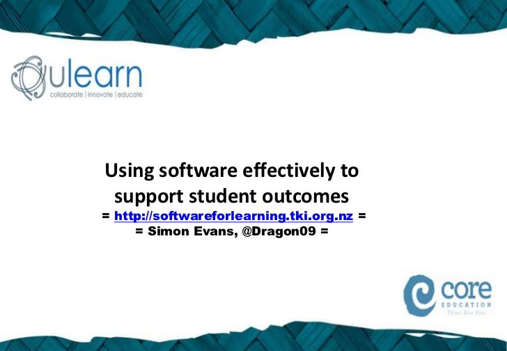Using software effectively to support student outcomes= http://softwareforlearning.tki.org.nz =     = Simon Evans, @Dragon...