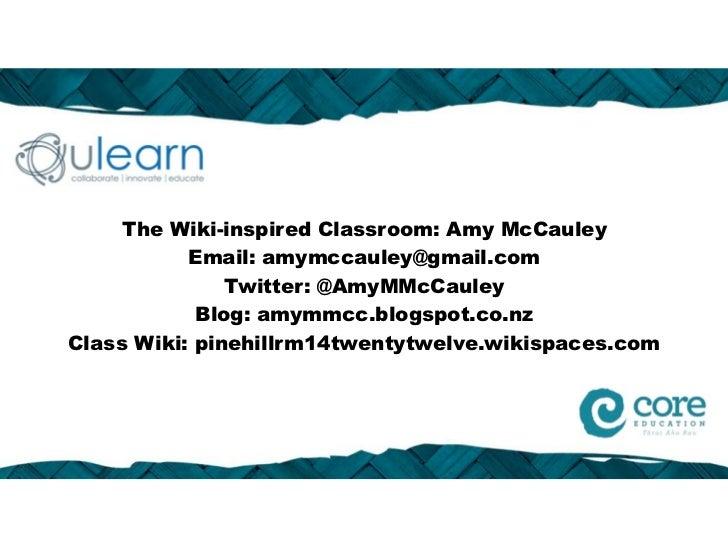 The Wiki-inspired Classroom: Amy McCauley           Email: amymccauley@gmail.com               Twitter: @AmyMMcCauley     ...