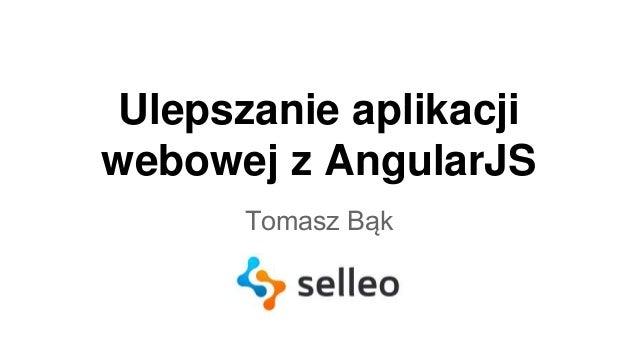Ulepszanie aplikacji  webowej z AngularJS  Tomasz Bąk