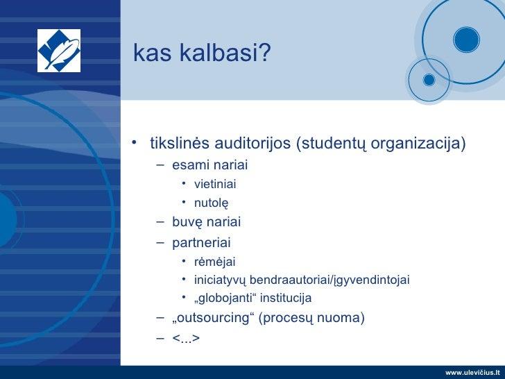 kas kalbasi? <ul><li>tikslinės auditorijos (studentų organizacija) </li></ul><ul><ul><li>esami nariai </li></ul></ul><ul><...